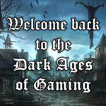 Welcome back to the Dark Ages of Gaming